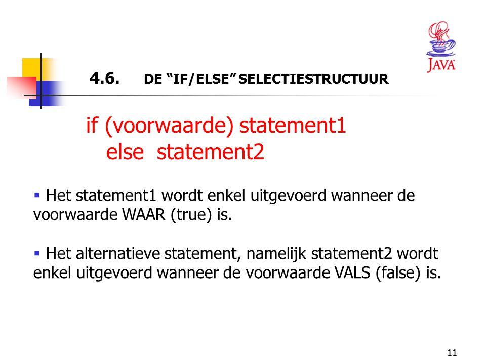 """11 4.6. DE """"IF/ELSE"""" SELECTIESTRUCTUUR  Het statement1 wordt enkel uitgevoerd wanneer de voorwaarde WAAR (true) is.  Het alternatieve statement, nam"""