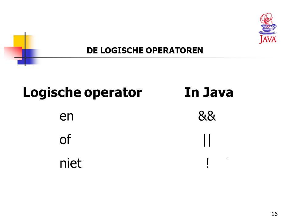 16 DE LOGISCHE OPERATOREN Logische operator In Java en && of || niet !