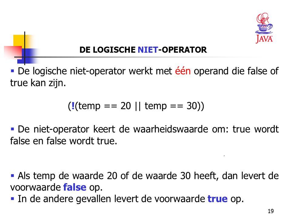 19 DE LOGISCHE NIET-OPERATOR  De logische niet-operator werkt met één operand die false of true kan zijn. (!(temp == 20 || temp == 30))  De niet-ope