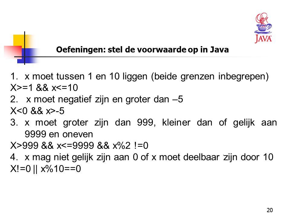 20 Oefeningen: stel de voorwaarde op in Java 1.x moet tussen 1 en 10 liggen (beide grenzen inbegrepen) X>=1 && x<=10 2. x moet negatief zijn en groter