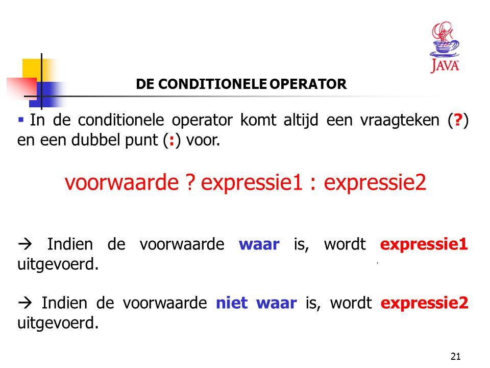 21 DE CONDITIONELE OPERATOR  In de conditionele operator komt altijd een vraagteken (?) en een dubbel punt (:) voor. voorwaarde ? expressie1 : expres