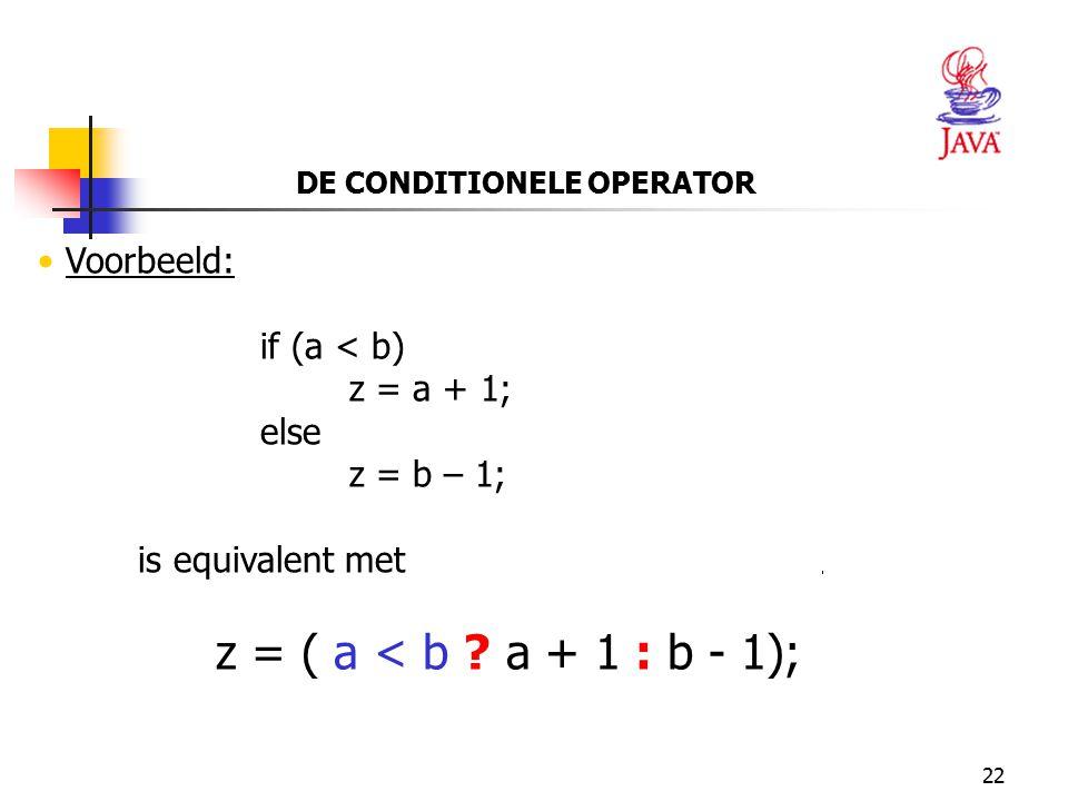 22 DE CONDITIONELE OPERATOR Voorbeeld: if (a < b) z = a + 1; else z = b – 1; is equivalent met z = ( a < b ? a + 1 : b - 1);