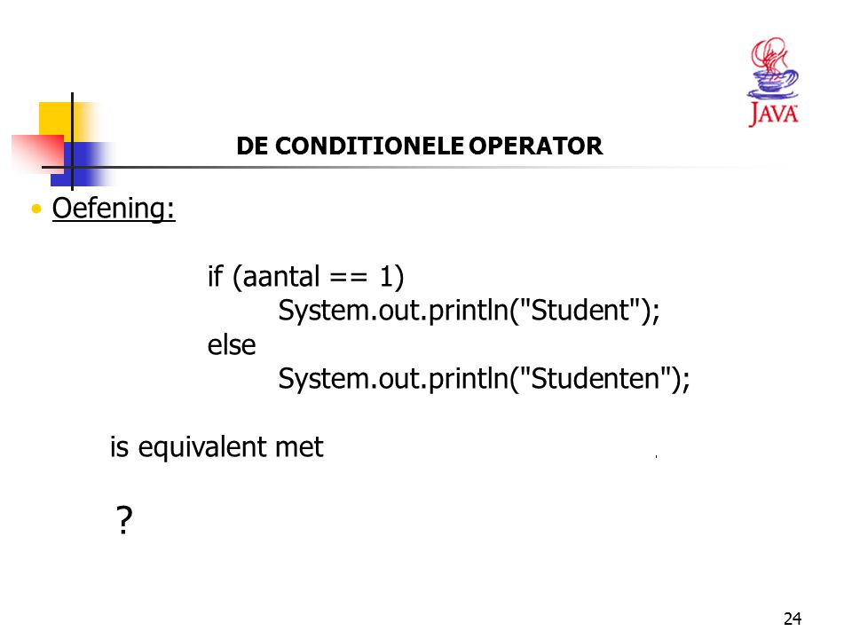 24 DE CONDITIONELE OPERATOR Oefening: if (aantal == 1) System.out.println(