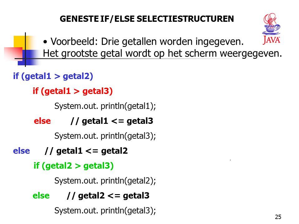 25 GENESTE IF/ELSE SELECTIESTRUCTUREN Voorbeeld: Drie getallen worden ingegeven. Het grootste getal wordt op het scherm weergegeven. if (getal1 > geta