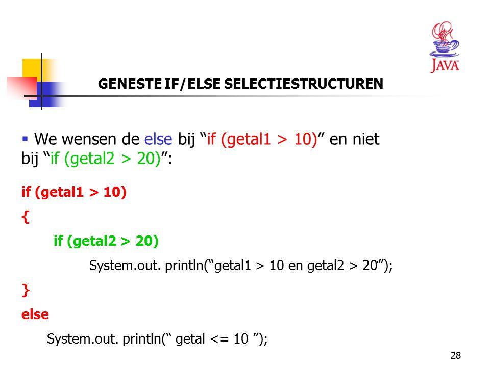 """28 GENESTE IF/ELSE SELECTIESTRUCTUREN  We wensen de else bij """"if (getal1 > 10)"""" en niet bij """"if (getal2 > 20)"""": if (getal1 > 10) { if (getal2 > 20) S"""