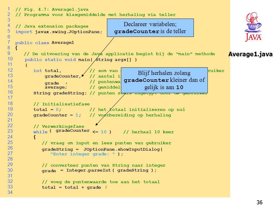 36 1 // Fig. 4.7: Average1.java 2 // Programma voor klasgemiddelde met herhaling via teller 3 4 // Java extension packages 5 importjavax.swing.JOption