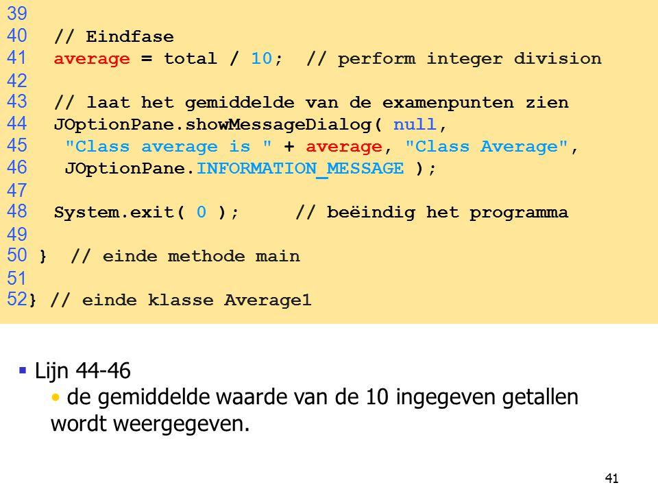 41  Lijn 44-46 de gemiddelde waarde van de 10 ingegeven getallen wordt weergegeven. 39 40 // Eindfase 41 average = total / 10; // perform integer div