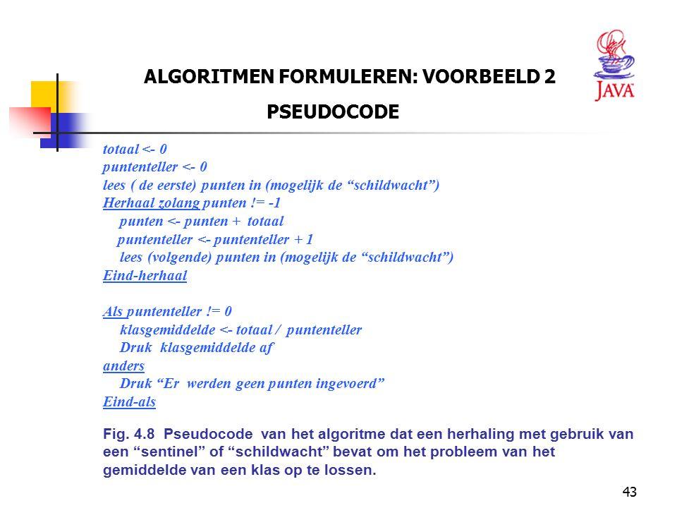 """43 ALGORITMEN FORMULEREN: VOORBEELD 2 PSEUDOCODE totaal <- 0 puntenteller <- 0 lees ( de eerste) punten in (mogelijk de """"schildwacht"""") Herhaal zolang"""