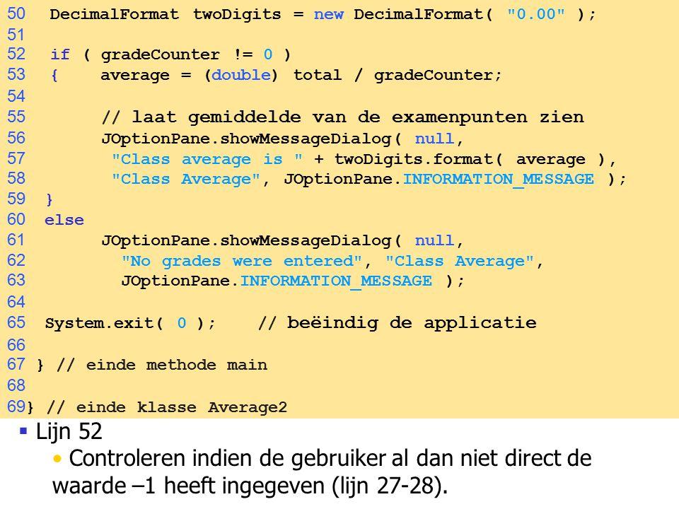 50  Lijn 52 Controleren indien de gebruiker al dan niet direct de waarde –1 heeft ingegeven (lijn 27-28). 50 DecimalFormat twoDigits = new DecimalFor