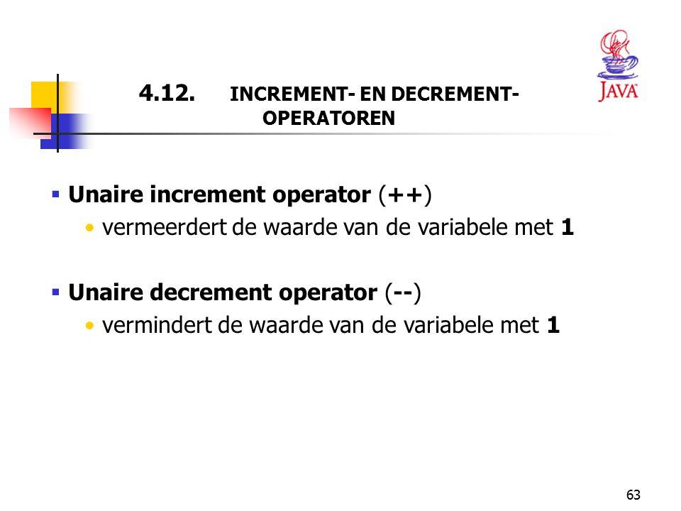 63 4.12. INCREMENT- EN DECREMENT- OPERATOREN  Unaire increment operator (++) vermeerdert de waarde van de variabele met 1  Unaire decrement operator