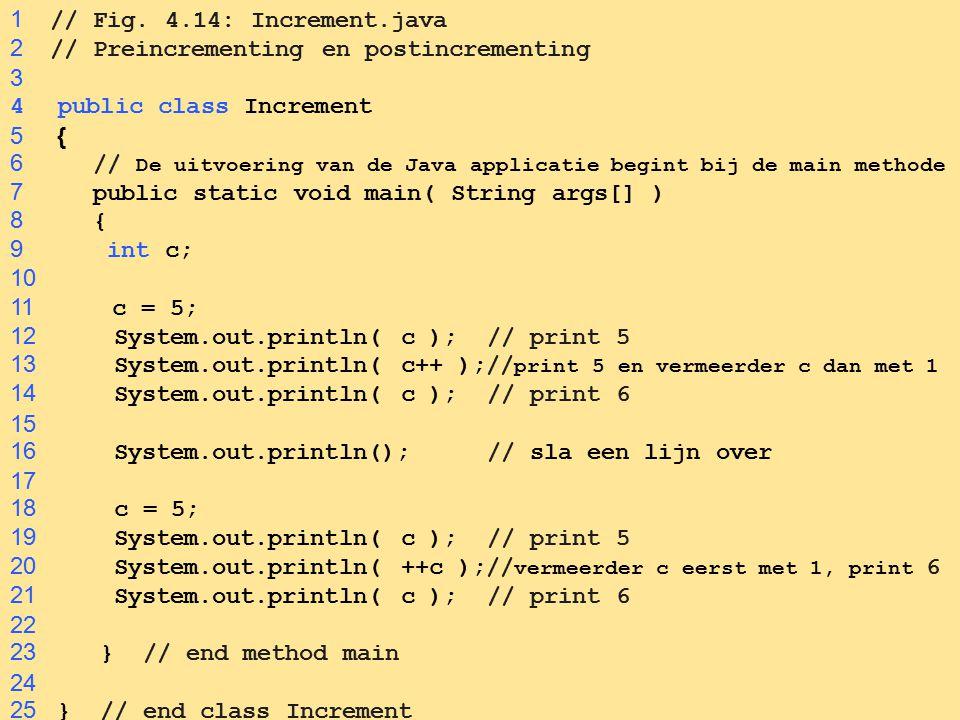 68 1 // Fig. 4.14: Increment.java 2 // Preincrementing en postincrementing 3 4public class Increment 5 { 6 // De uitvoering van de Java applicatie beg