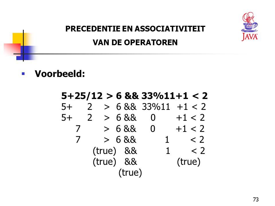 73 PRECEDENTIE EN ASSOCIATIVITEIT VAN DE OPERATOREN  Voorbeeld: 5+25/12 > 6 && 33%11+1 < 2 5+ 2 > 6 && 33%11 +1 < 2 5+ 2 > 6 && 0 +1 < 2 7 > 6 && 0 +