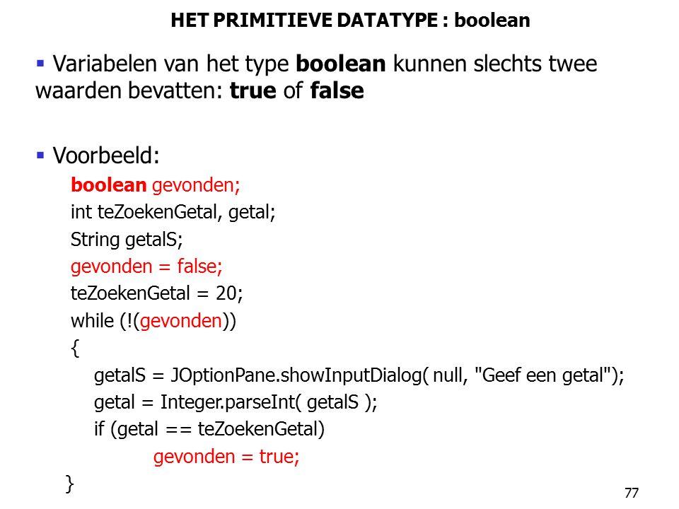 77 HET PRIMITIEVE DATATYPE : boolean  Variabelen van het type boolean kunnen slechts twee waarden bevatten: true of false  Voorbeeld: boolean gevond