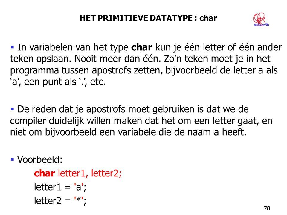 78 HET PRIMITIEVE DATATYPE : char  In variabelen van het type char kun je één letter of één ander teken opslaan. Nooit meer dan één. Zo'n teken moet