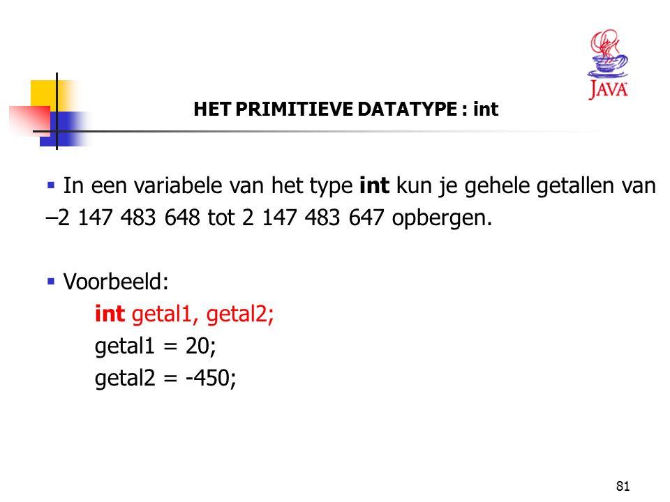 81 HET PRIMITIEVE DATATYPE : int  In een variabele van het type int kun je gehele getallen van –2 147 483 648 tot 2 147 483 647 opbergen.  Voorbeeld
