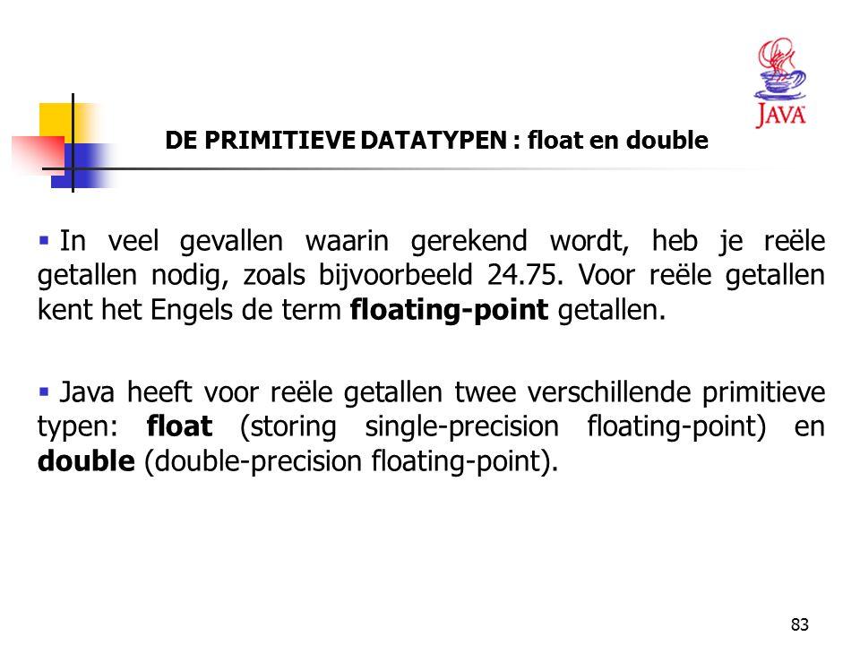 83 DE PRIMITIEVE DATATYPEN : float en double  In veel gevallen waarin gerekend wordt, heb je reële getallen nodig, zoals bijvoorbeeld 24.75. Voor reë