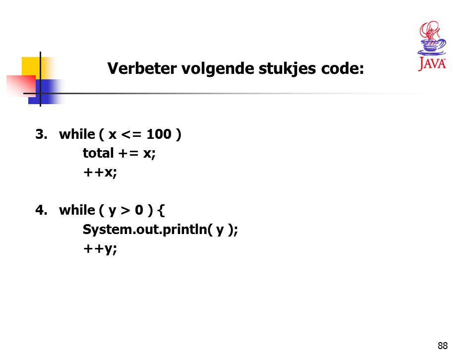 88 3.while ( x <= 100 ) total += x; ++x; 4.while ( y > 0 ) { System.out.println( y ); ++y; Verbeter volgende stukjes code: