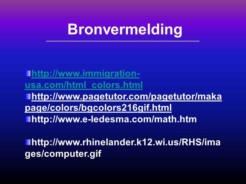Bronvermelding http://www.immigration- usa.com/html_colors.html http://www.pagetutor.com/pagetutor/maka page/colors/bgcolors216gif.html http://www.e-l