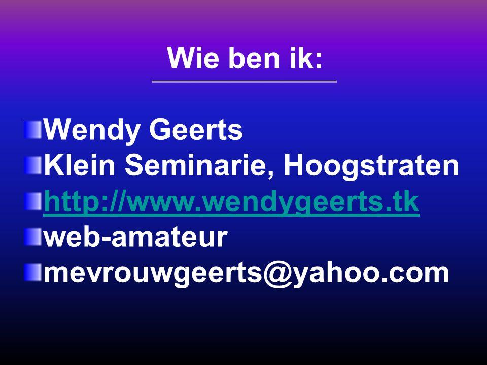 Wie ben ik: Wendy Geerts Klein Seminarie, Hoogstraten http://www.wendygeerts.tk web-amateur mevrouwgeerts@yahoo.com