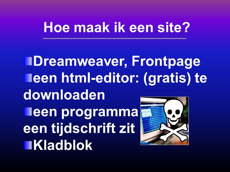 Hoe maak ik een site? Dreamweaver, Frontpage een html-editor: (gratis) te downloaden een programma dat bij een tijdschrift zit Kladblok