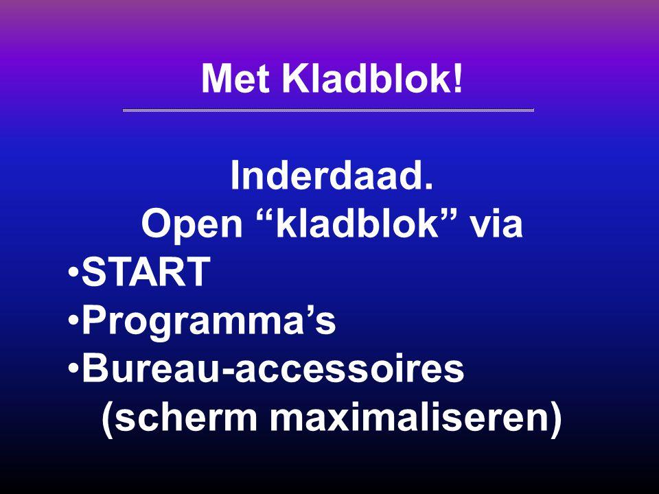 """Met Kladblok! Inderdaad. Open """"kladblok"""" via START Programma's Bureau-accessoires (scherm maximaliseren)"""