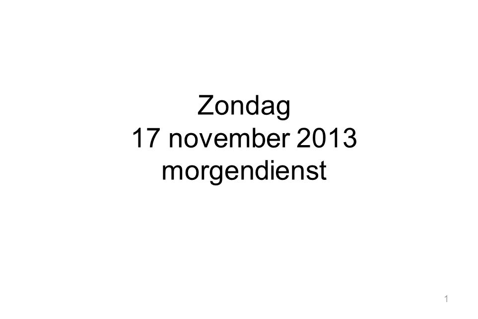 1 Zondag 17 november 2013 morgendienst