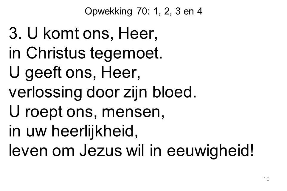 Opwekking 70: 1, 2, 3 en 4 3. U komt ons, Heer, in Christus tegemoet. U geeft ons, Heer, verlossing door zijn bloed. U roept ons, mensen, in uw heerli