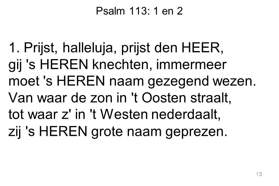 Psalm 113: 1 en 2 1. Prijst, halleluja, prijst den HEER, gij 's HEREN knechten, immermeer moet 's HEREN naam gezegend wezen. Van waar de zon in 't Oos
