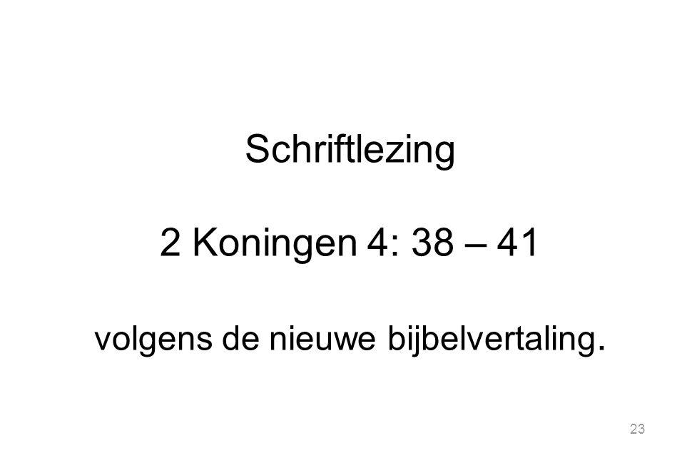 23 Schriftlezing 2 Koningen 4: 38 – 41 volgens de nieuwe bijbelvertaling.