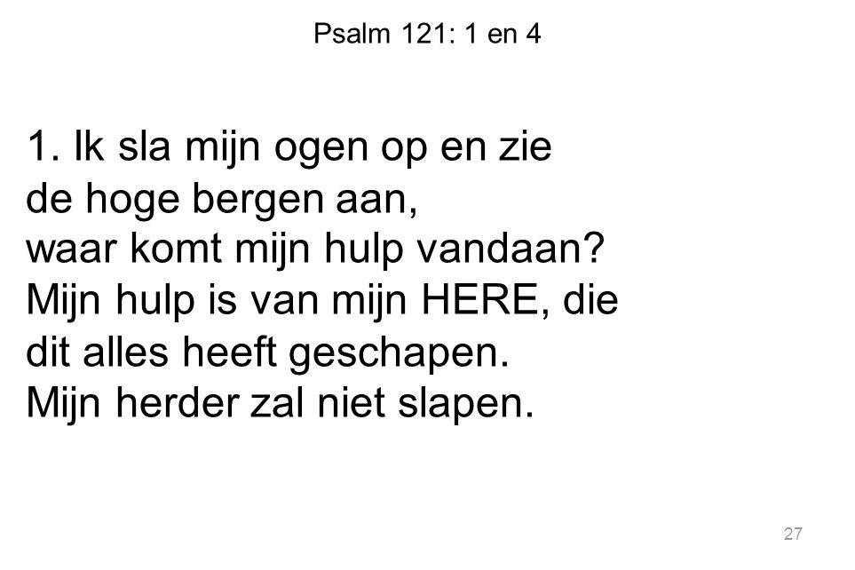 Psalm 121: 1 en 4 1. Ik sla mijn ogen op en zie de hoge bergen aan, waar komt mijn hulp vandaan? Mijn hulp is van mijn HERE, die dit alles heeft gesch