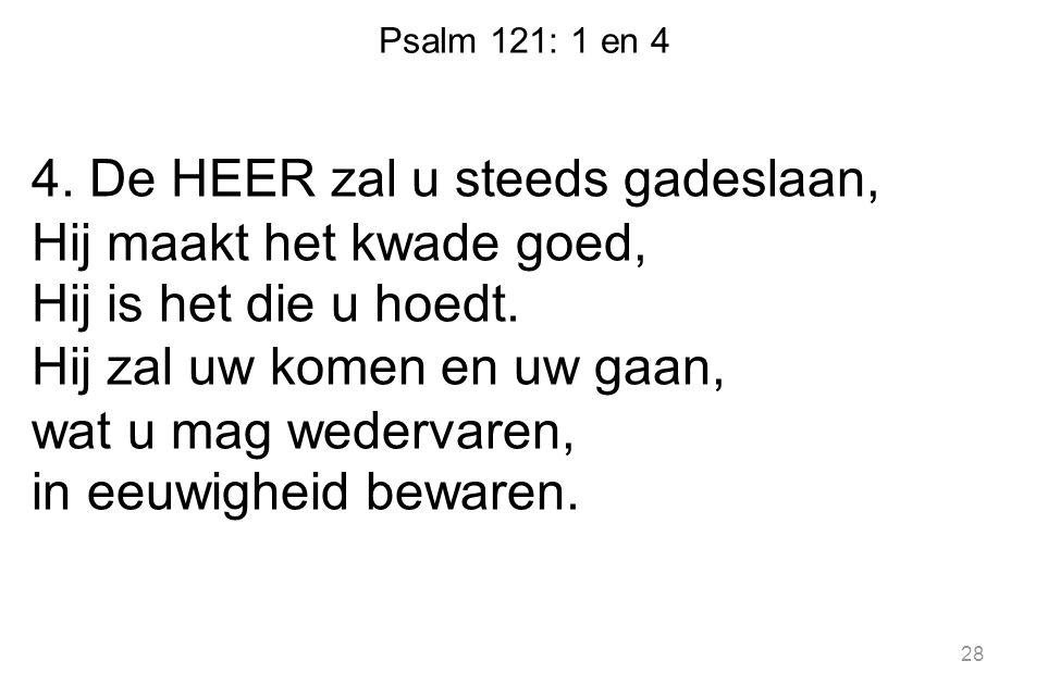 Psalm 121: 1 en 4 4. De HEER zal u steeds gadeslaan, Hij maakt het kwade goed, Hij is het die u hoedt. Hij zal uw komen en uw gaan, wat u mag wedervar