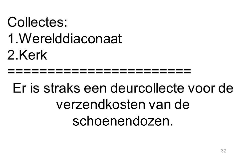 32 Collectes: 1.Werelddiaconaat 2.Kerk ======================= Er is straks een deurcollecte voor de verzendkosten van de schoenendozen.