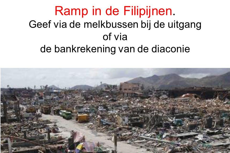 6 Ramp in de Filipijnen. Geef via de melkbussen bij de uitgang of via de bankrekening van de diaconie