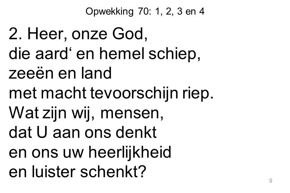 Opwekking 70: 1, 2, 3 en 4 2. Heer, onze God, die aard' en hemel schiep, zeeën en land met macht tevoorschijn riep. Wat zijn wij, mensen, dat U aan on