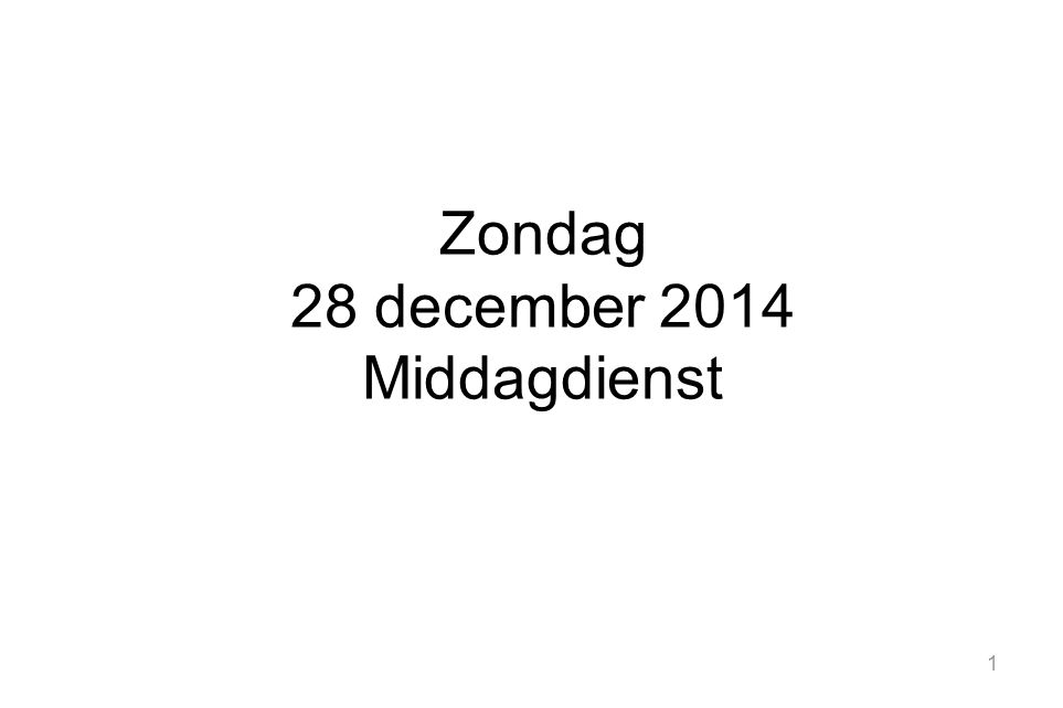 1 Zondag 28 december 2014 Middagdienst