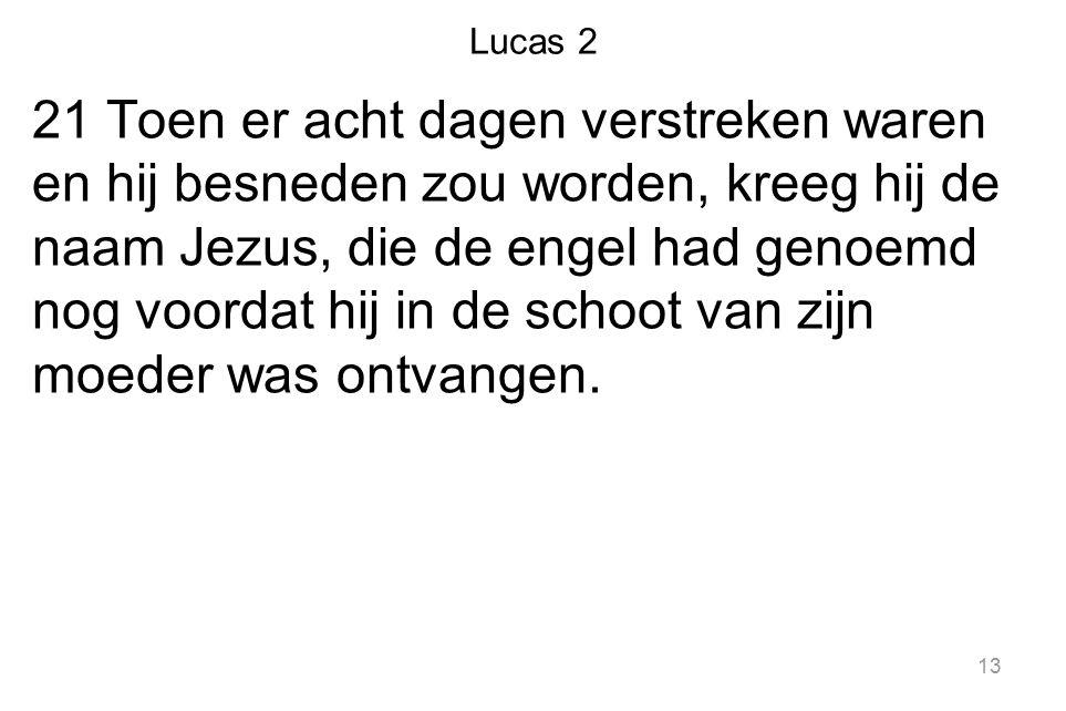 Lucas 2 21 Toen er acht dagen verstreken waren en hij besneden zou worden, kreeg hij de naam Jezus, die de engel had genoemd nog voordat hij in de sch