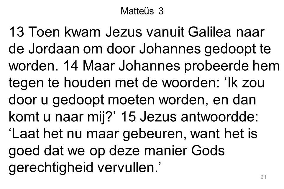 Matteüs 3 13 Toen kwam Jezus vanuit Galilea naar de Jordaan om door Johannes gedoopt te worden. 14 Maar Johannes probeerde hem tegen te houden met de