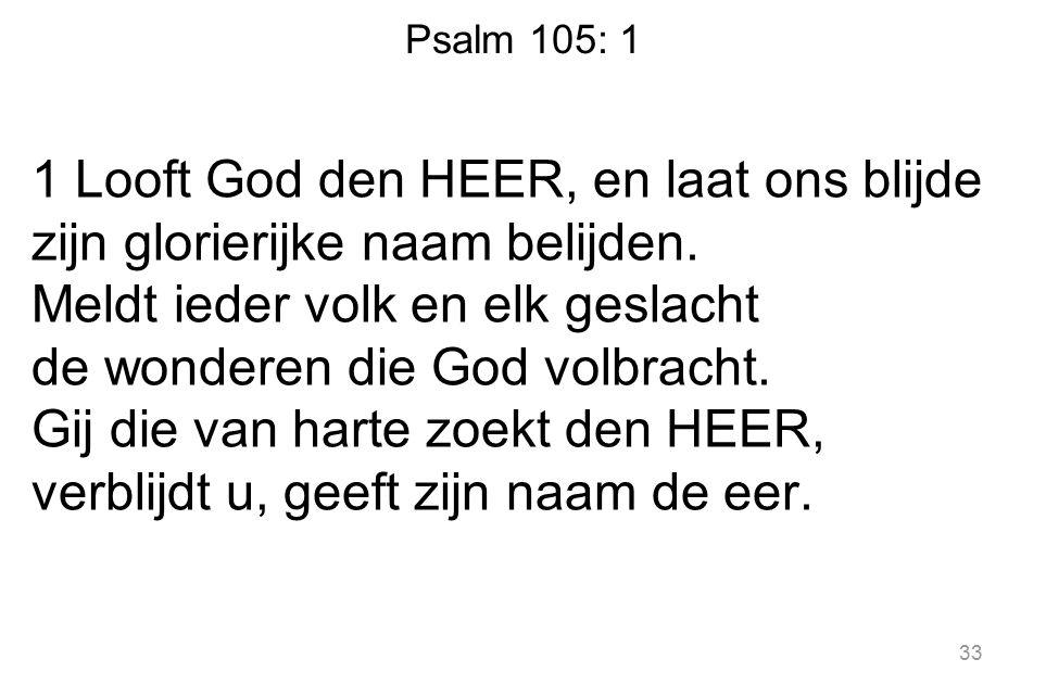 Psalm 105: 1 1 Looft God den HEER, en laat ons blijde zijn glorierijke naam belijden. Meldt ieder volk en elk geslacht de wonderen die God volbracht.