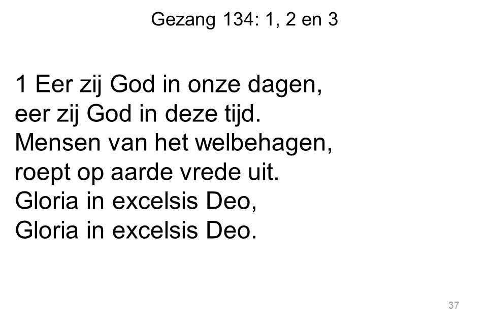 Gezang 134: 1, 2 en 3 1 Eer zij God in onze dagen, eer zij God in deze tijd. Mensen van het welbehagen, roept op aarde vrede uit. Gloria in excelsis D