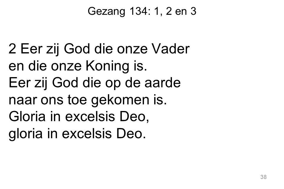 Gezang 134: 1, 2 en 3 2 Eer zij God die onze Vader en die onze Koning is. Eer zij God die op de aarde naar ons toe gekomen is. Gloria in excelsis Deo,