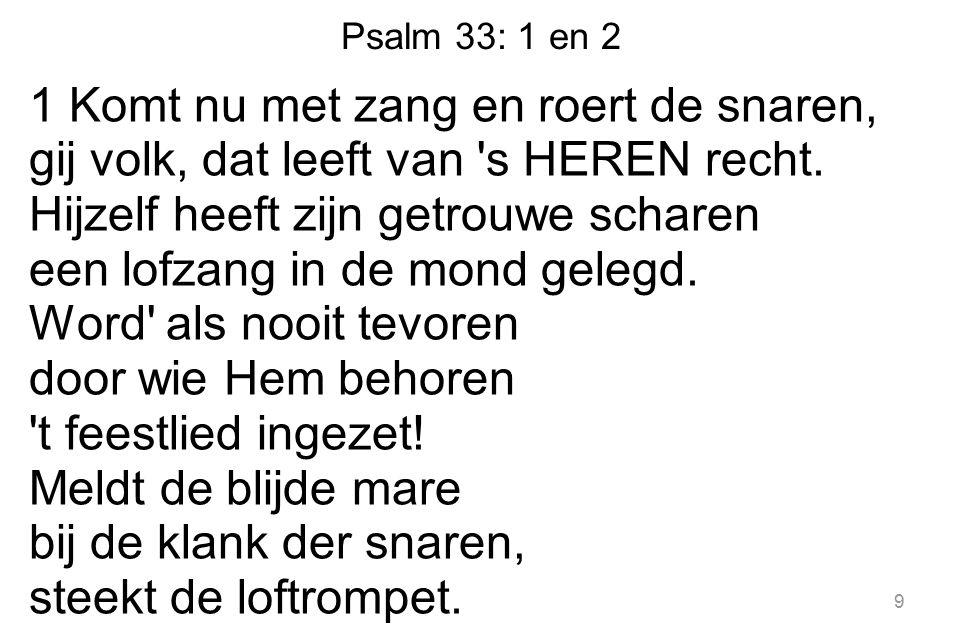 Psalm 33: 1 en 2 1 Komt nu met zang en roert de snaren, gij volk, dat leeft van 's HEREN recht. Hijzelf heeft zijn getrouwe scharen een lofzang in de