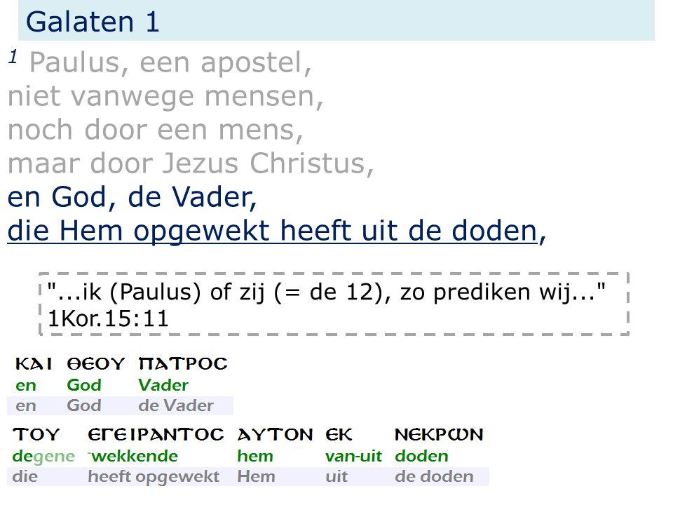 Galaten 1 1 Paulus, een apostel, niet vanwege mensen, noch door een mens, maar door Jezus Christus, en God, de Vader, die Hem opgewekt heeft uit de doden, ...ik (Paulus) of zij (= de 12), zo prediken wij... 1Kor.15:11