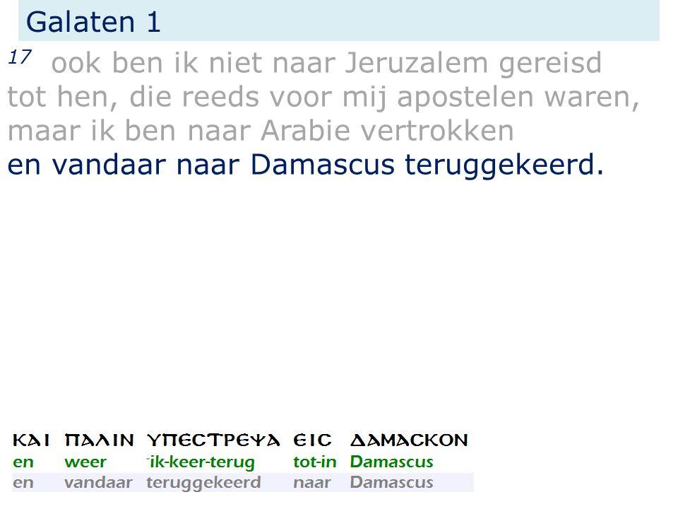 Galaten 1 17 ook ben ik niet naar Jeruzalem gereisd tot hen, die reeds voor mij apostelen waren, maar ik ben naar Arabie vertrokken en vandaar naar Damascus teruggekeerd.