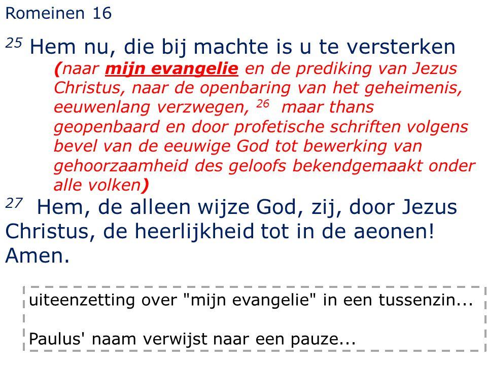 Romeinen 16 25 Hem nu, die bij machte is u te versterken (naar mijn evangelie en de prediking van Jezus Christus, naar de openbaring van het geheimeni
