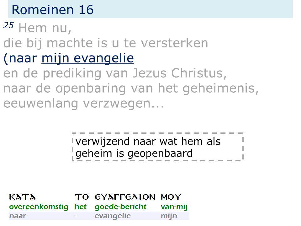 Romeinen 16 25 Hem nu, die bij machte is u te versterken (naar mijn evangelie en de prediking van Jezus Christus, naar de openbaring van het geheimenis, eeuwenlang verzwegen...
