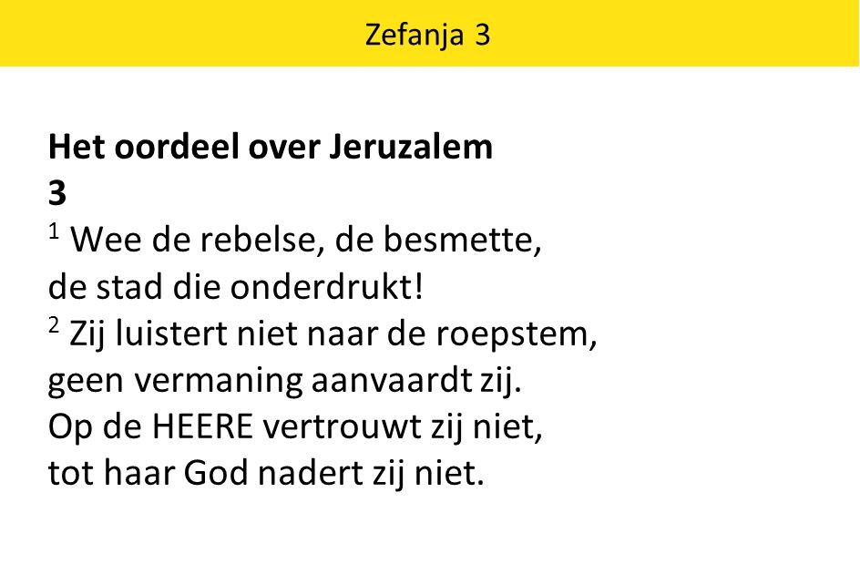 Zefanja 3 Het oordeel over Jeruzalem 3 1 Wee de rebelse, de besmette, de stad die onderdrukt! 2 Zij luistert niet naar de roepstem, geen vermaning aan