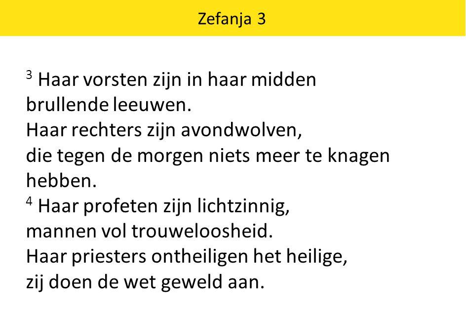 Zefanja 3 3 Haar vorsten zijn in haar midden brullende leeuwen. Haar rechters zijn avondwolven, die tegen de morgen niets meer te knagen hebben. 4 Haa