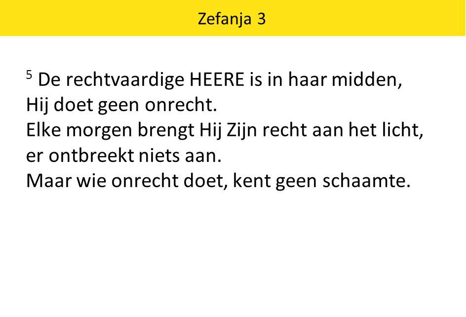 Zefanja 3 5 De rechtvaardige HEERE is in haar midden, Hij doet geen onrecht.
