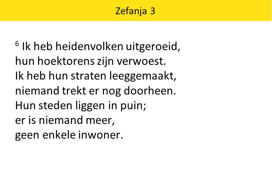 Zefanja 3 6 Ik heb heidenvolken uitgeroeid, hun hoektorens zijn verwoest. Ik heb hun straten leeggemaakt, niemand trekt er nog doorheen. Hun steden li