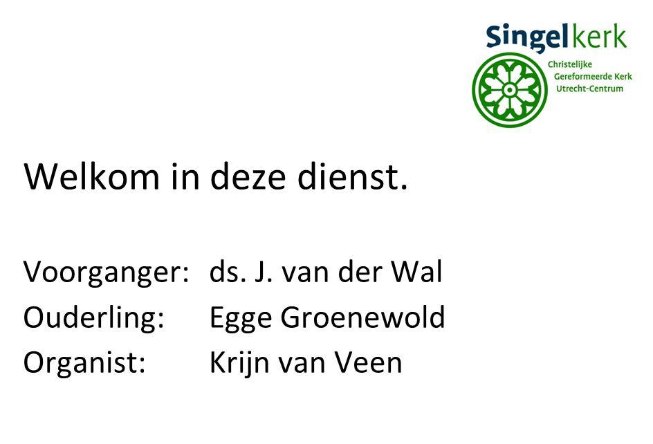 Welkom in deze dienst. Voorganger:ds. J. van der Wal Ouderling:Egge Groenewold Organist:Krijn van Veen